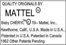 Mattel doll mark Quality Originals by Mattel R Baby Cheryl TM 19-- Mattel, Inc. Hawthorne, Calif. USA Made in USA Patented in USA Patented in Canada 1962 Other Patents Pending